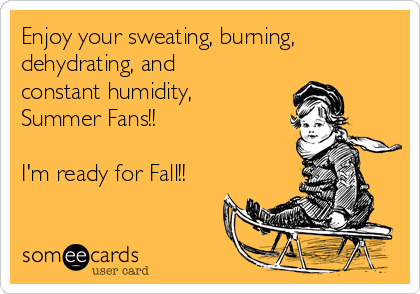 enjoy-your-sweating-burning-dehydrating-and-constant-humidity-summer-fans-im-ready-for-fall-d55c7